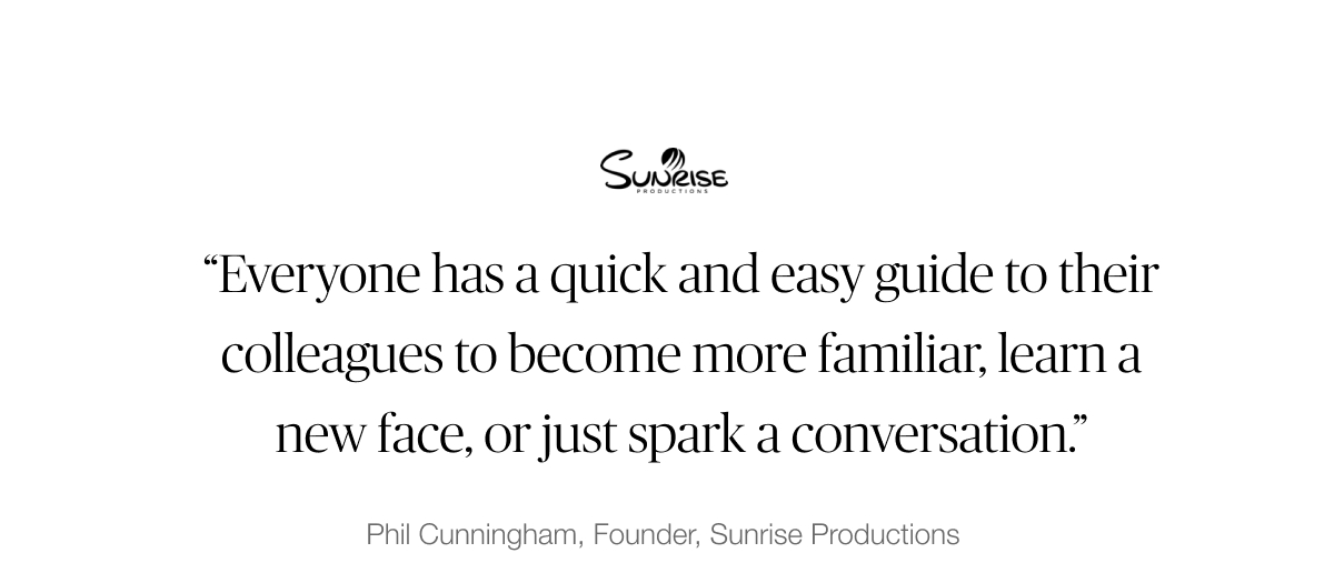 """Sunrise Productions testimonial: """"Everyone has a quick and easy guide to their colleagues to become more familiar, learn a new face, or just spark a conversation."""" - Phil Cunningham, Founder"""