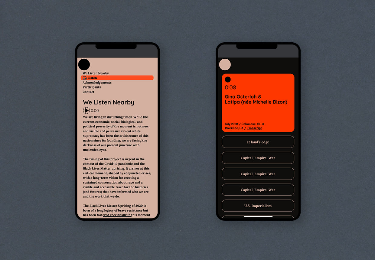 Two cellphone sit next to one another, both with views of the website We Listen Nearby on the screen. the phone on the left has the homepage with black text and a soft rose colored background. The second phone has a black background,  with stacked sections containing index items to the site, and a bright reddish orange section at the top that serves as the audio player for conversations.