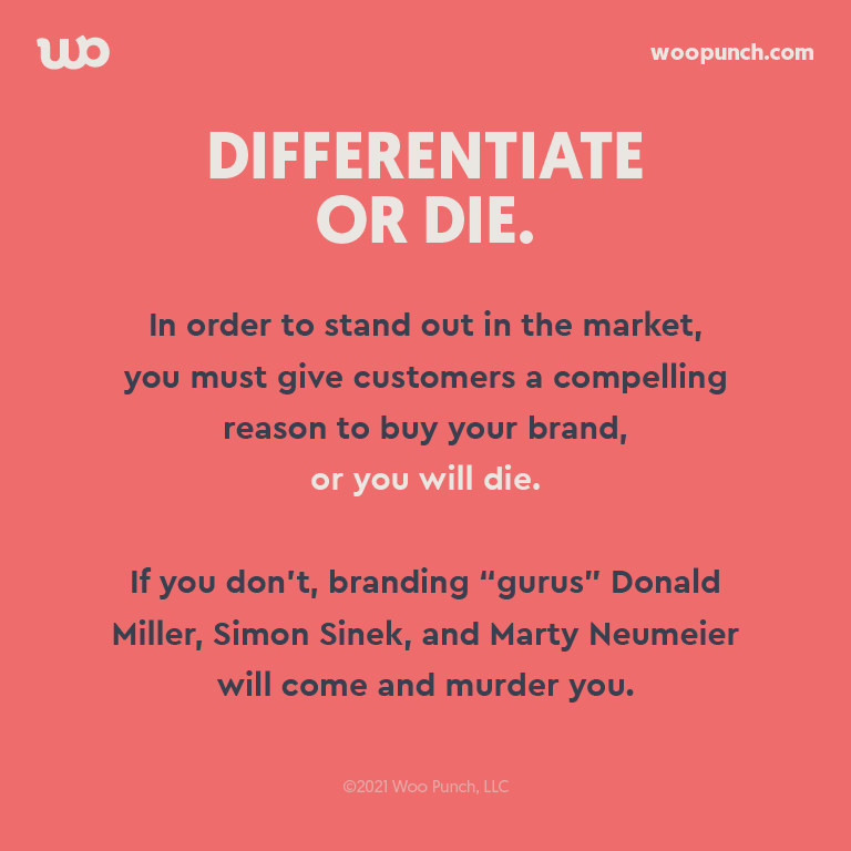 "In order to stand out in the market,  you must give customers a compelling reason to buy your brand,  or you will die.   If you don't, branding ""gurus"" Donald Miller, Simon Sinek, and Marty Neumeier will come and murder you."