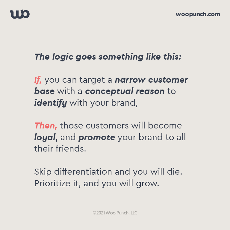 The logic goes something like this:  If, you can target a narrow customer base with a conceptual reason to identify with your brand,   Then, those customers will become loyal, and promote your brand to all their friends.  Skip differentiation and you will die. Prioritize it, and you will grow.
