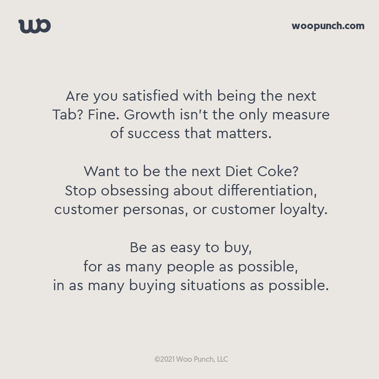 Are you satisfied with being the next Tab? Fine. Growth isn't the only measure of success that matters.  Want to be the next Diet Coke?  Stop obsessing about differentiation, customer personas, or customer loyalty.   Be as easy to buy,  for as many people as possible,  in as many buying situations as possible.
