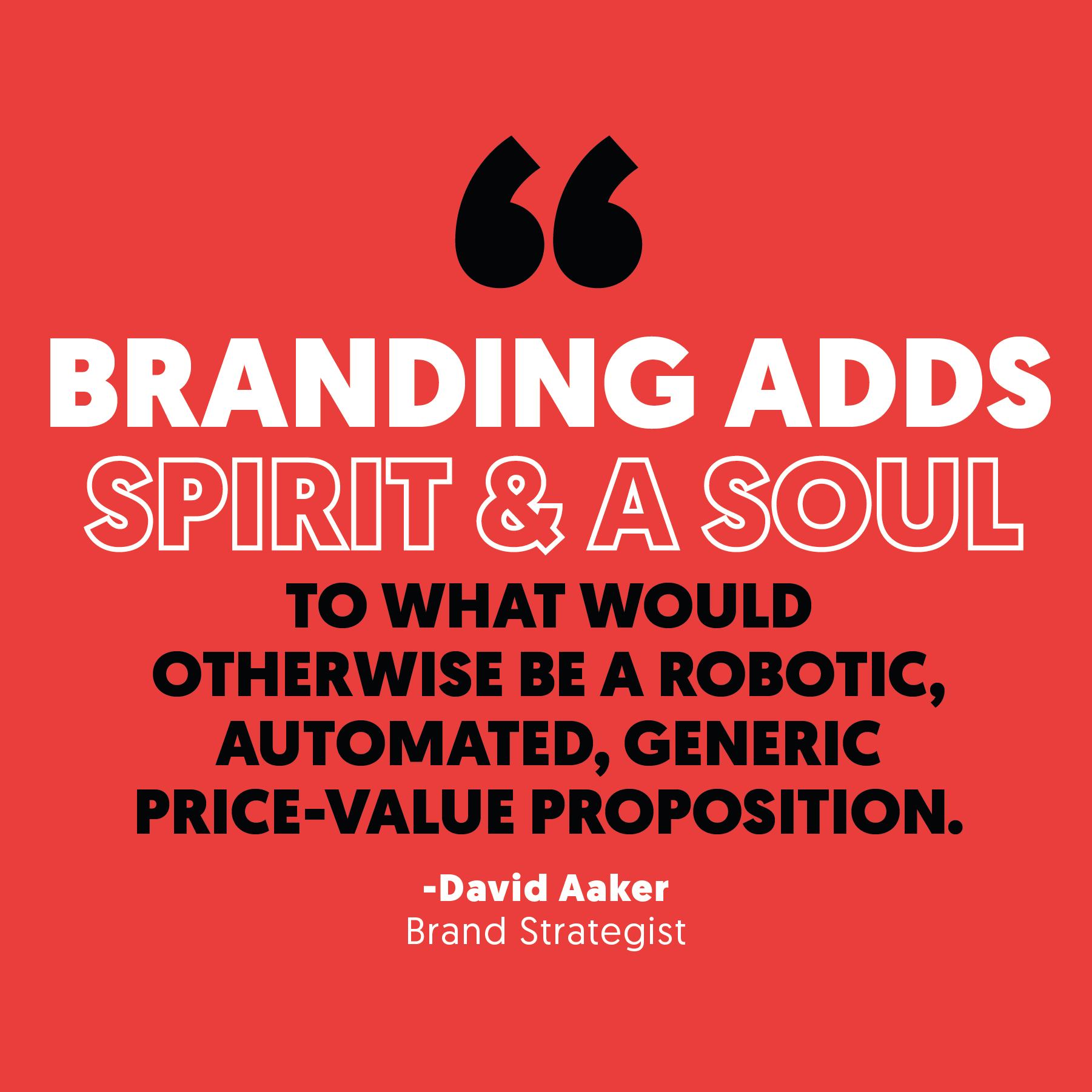 """Branding adds spirit and a soul to what would otherwise be a robotic, automated, generic price-value proposition."" - David Aker, Brand Strategist"