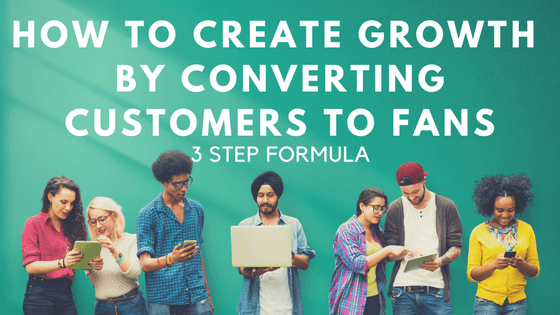 How to Create Growth by Converting Customers to Fans - 3 Step Formula