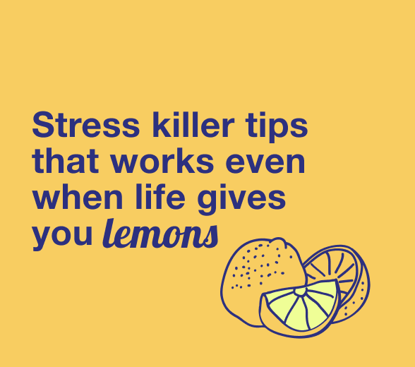 Stress Killer Tips That Works Even When Life Gives You Lemons