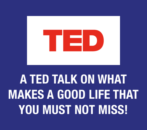 A Ted Talk on What makes a Good Life That You MUST NOT MISS!