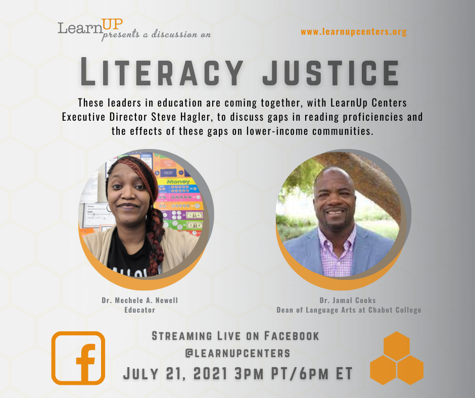 Poor reading proficiencies have huge societal impacts on school dropout rates, anxiety, depression, unemployment, and incarceration rates, among other issues.  With two-thirds of America's students struggling with reading, literacy proficiency is a serious social justice matter that deserves our attention.   Join us for a conversation with educators Dr. Mechele Newell and Dr. Jamal Cooks on July 21st, 2021 at 3pm PT/6pm ET.  These leaders in education are coming together, with LearnUp Centers' Executive Director Steve Hagler, to discuss gaps in reading proficiencies and the staggering effects they have on lower-income communities and communities of color.