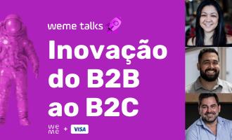 weme talk • Do B2B ao B2C: A inovação em toda a cadeia de valor.
