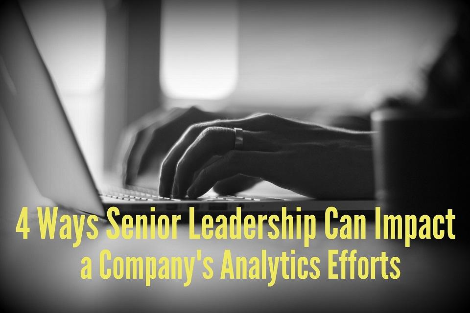 4 Ways Senior Leadership Can Impact a Company's Analytics Efforts