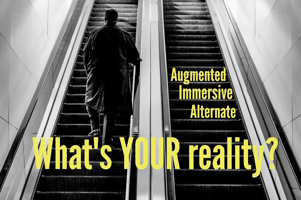 Augmented, Immersive, Alternate: What's YOUR Reality?
