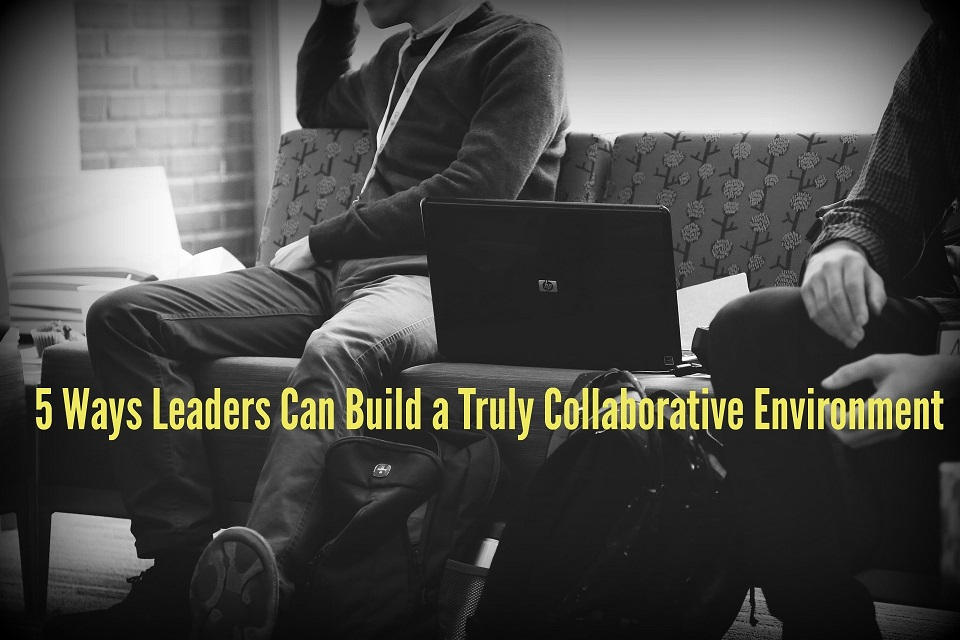 5 Ways Leaders Can Build a Truly Collaborative Environment