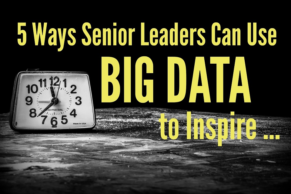 5 Ways Senior Leaders Can Use Big Data to Inspire