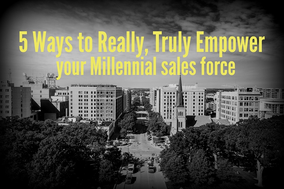 5 Ways to Really, Truly Empower Your Millennial Sales Force