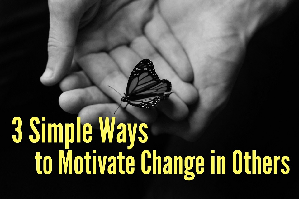 3 Simple Ways to Motivate Change in Others