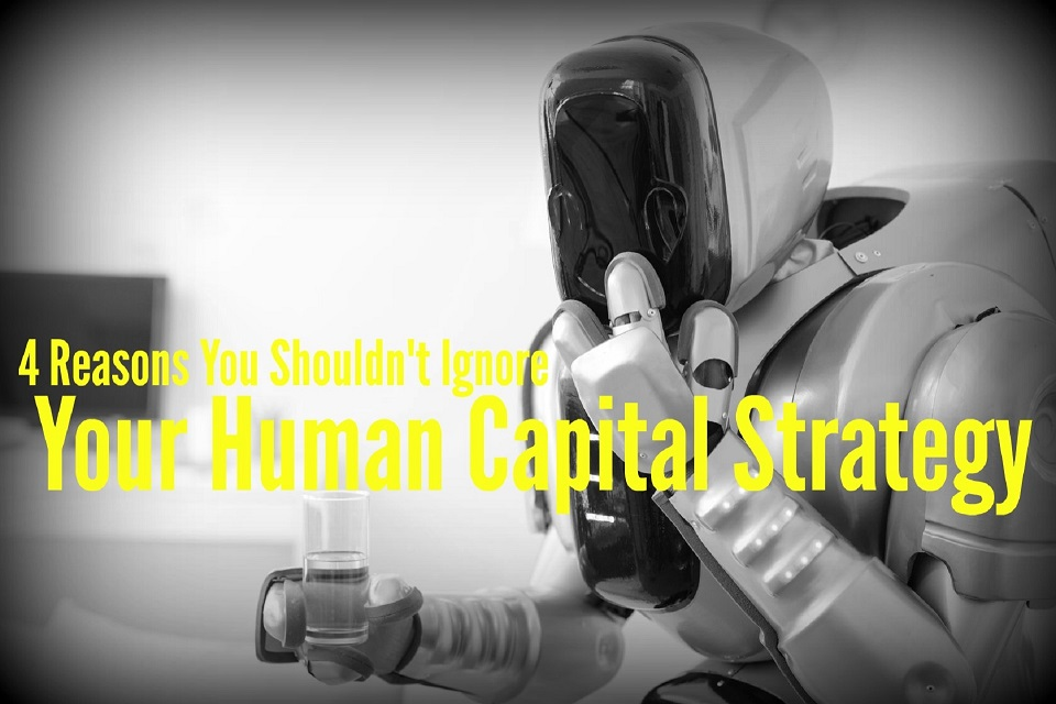 4 Reasons You Shouldn't Ignore Your Human Capital Strategy