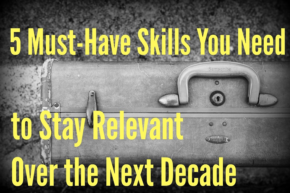 5 Must-Have Skills You Need To Stay Relevant Over the Next Decade