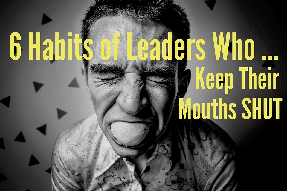 6 Habits of Leaders Who Keep Their Mouths Shut
