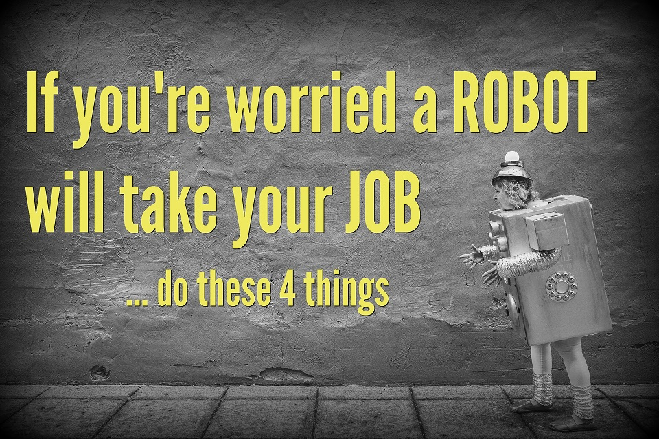 If You're Worried a Robot will Take Your Job, Do These 4 Things