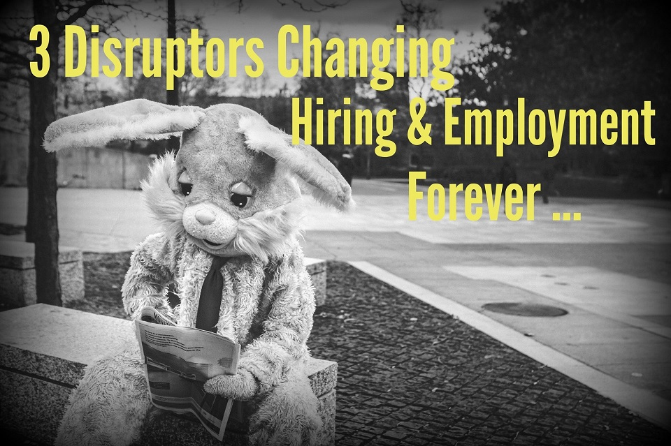 3 Disruptors Changing Hiring and Employment Forever