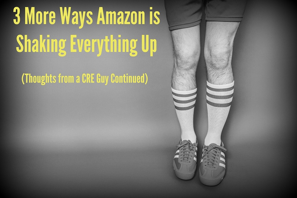 3 More Ways Amazon is Shaking Everything Up (Thoughts from a CRE Guy Continued)