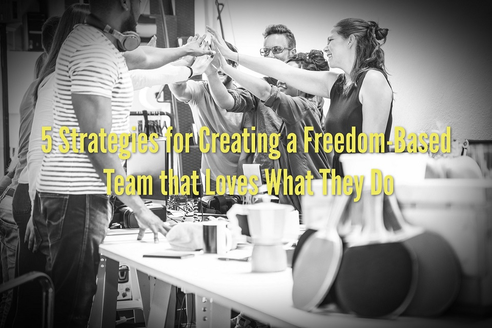 5 Strategies for Creating a Freedom-Based Team that Loves What They Do