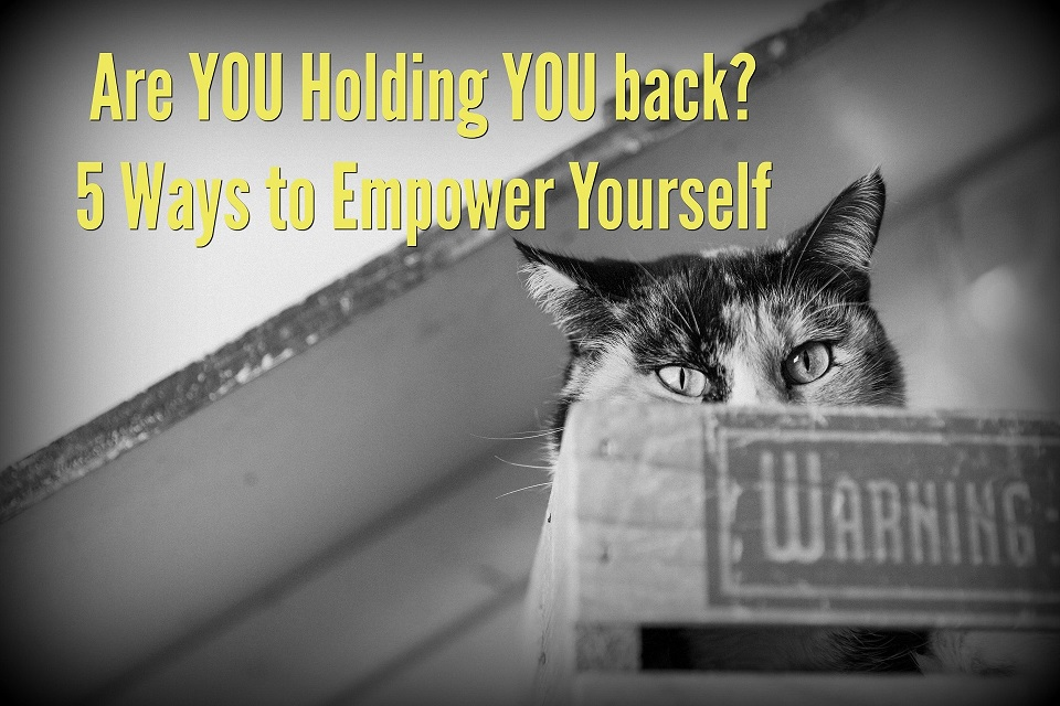 Are YOU Holding YOU back? 5 Ways to Empower Yourself