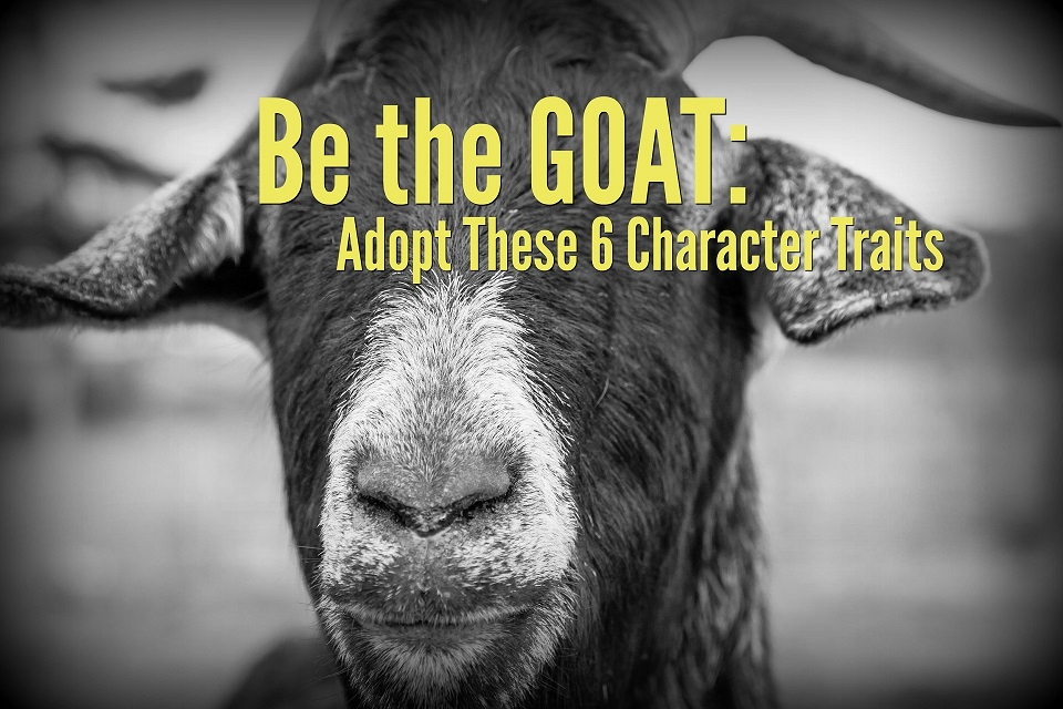 Be the GOAT: Adopt These 6 Character Traits