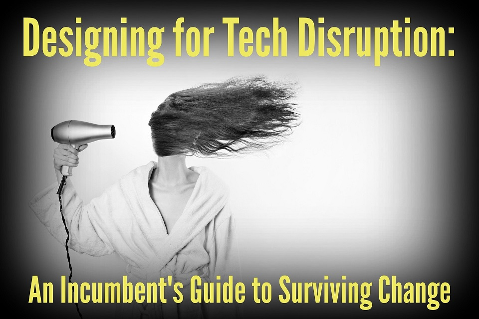 Designing for Tech Disruption: An Incumbent's Guide to Surviving Change