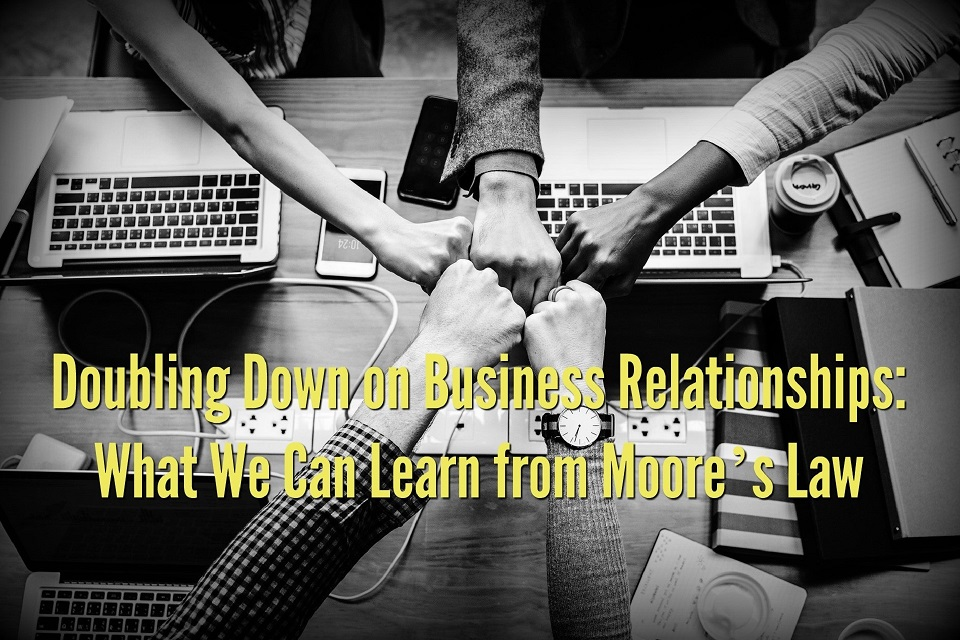 Doubling Down on Business Relationships: What We Can Learn from Moore's Law