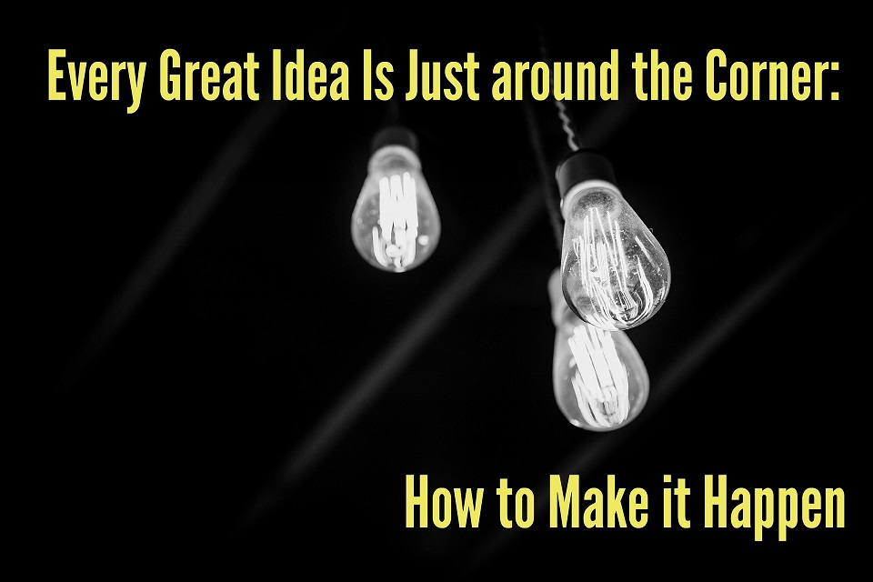 Every Great Idea Is Just around the Corner: How to Make it Happen