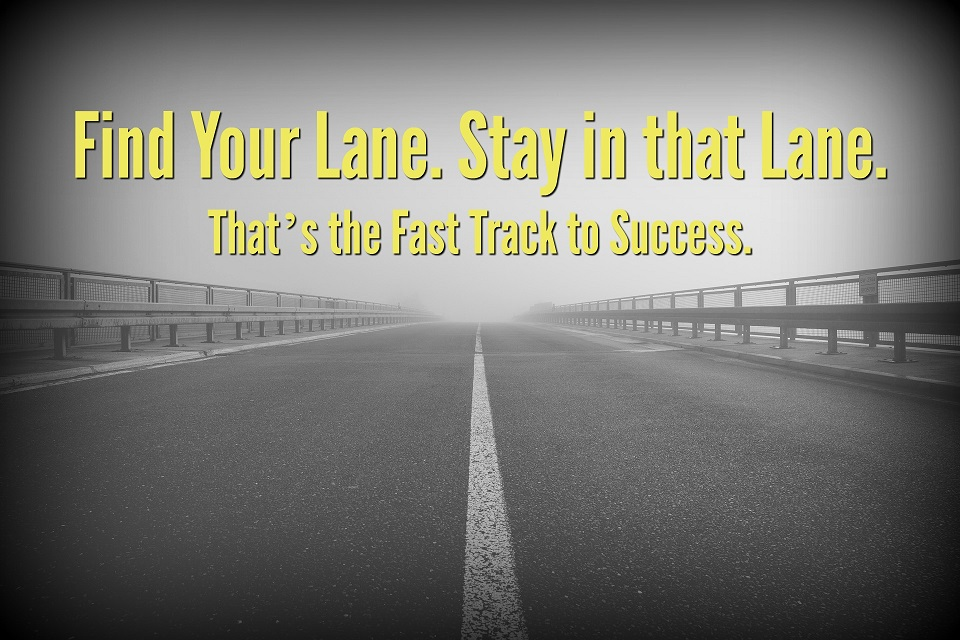 Find Your Lane. Stay in that Lane. That's the Fast Track to Success.