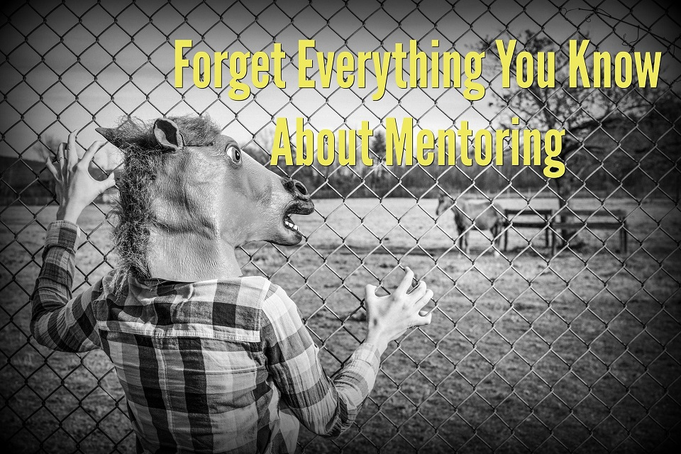 Forget Everything You Know About Mentoring