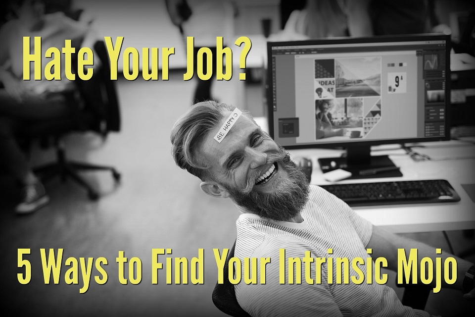 Hate Your Job? 5 Ways to Find Your Intrinsic Mojo