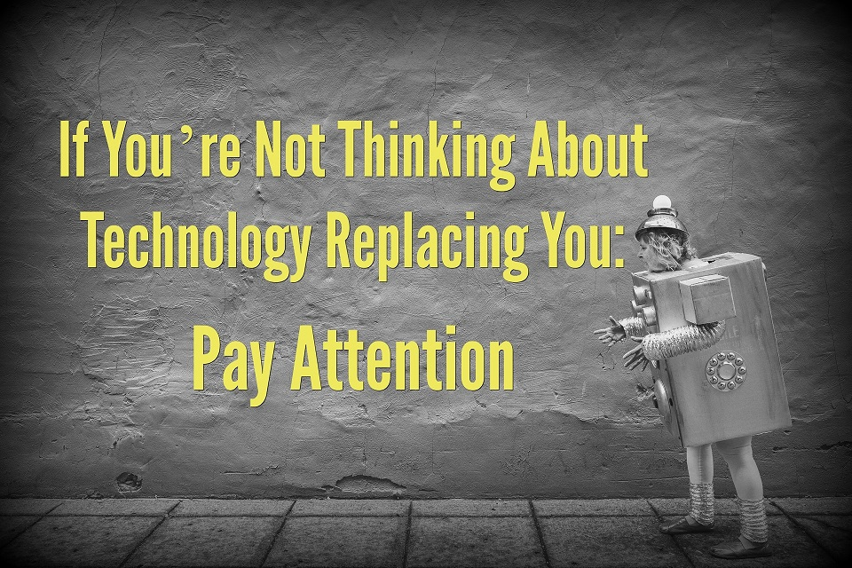 If You're Not Thinking About Technology Replacing You: Pay Attention