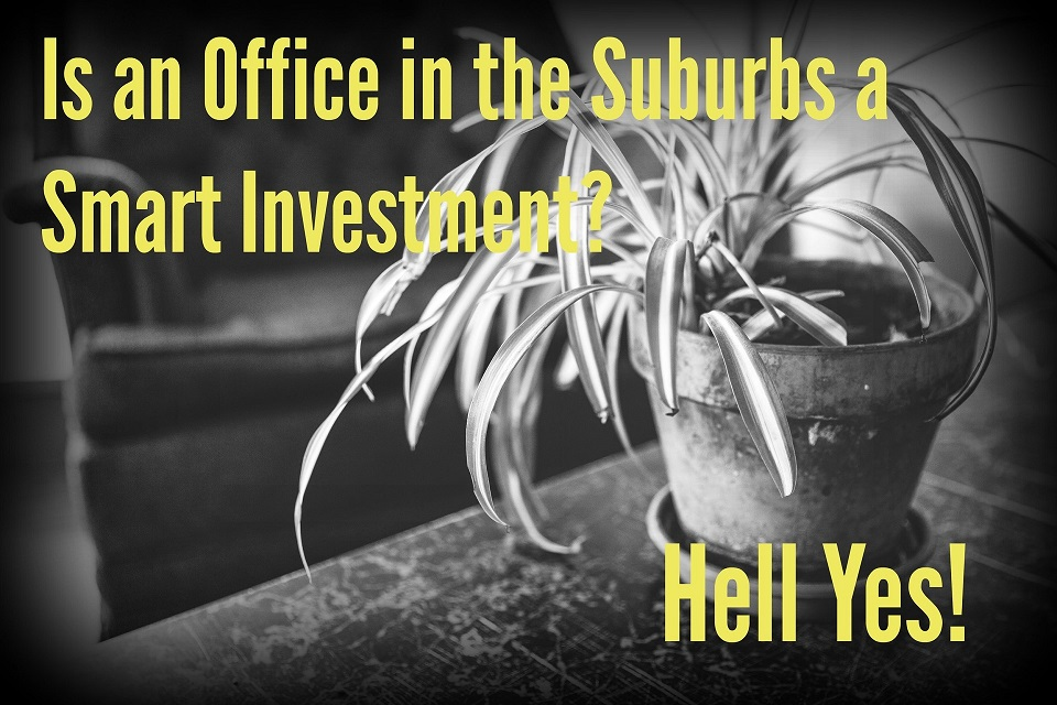 Is an Office in the Suburbs a Smart Investment? Hell Yes!