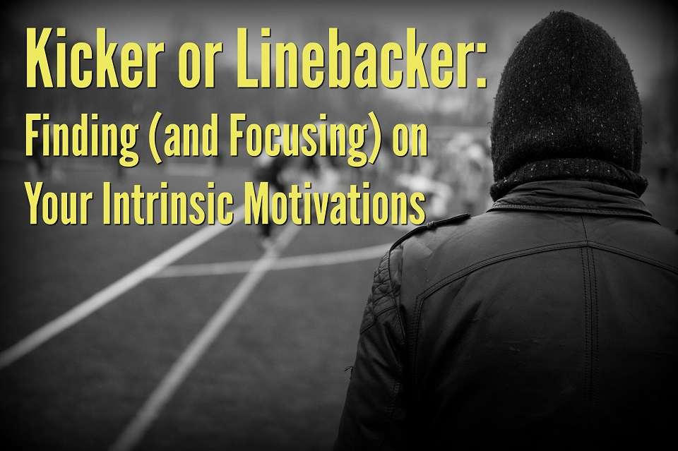 Kicker or Linebacker: Finding (and Focusing) on Your Intrinsic Motivations
