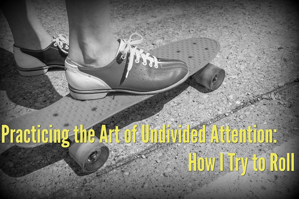 Practicing the Art of Undivided Attention: How I Try to Roll