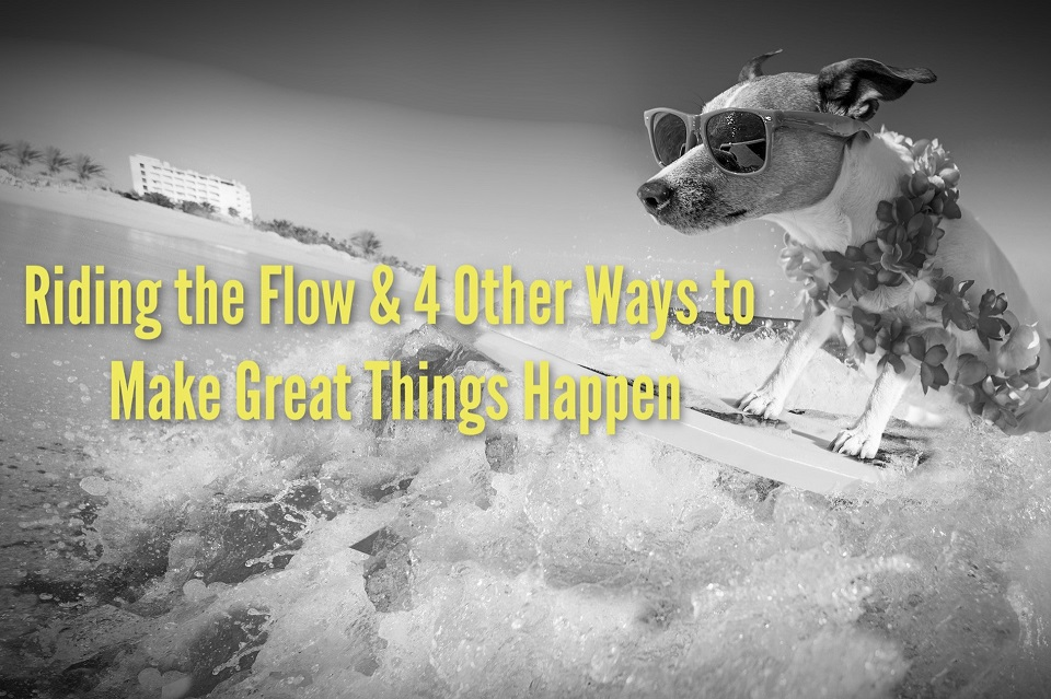 Riding the Flow and 4 Other Ways to Make Great Things Happen