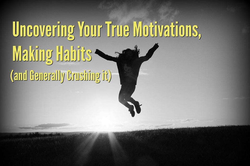 Uncovering Your True Motivations, Making Habits (and Generally Crushing it)