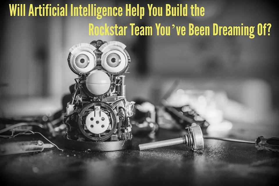 Will Artificial Intelligence Help You Build the Rockstar Team You've Been Dreaming Of?