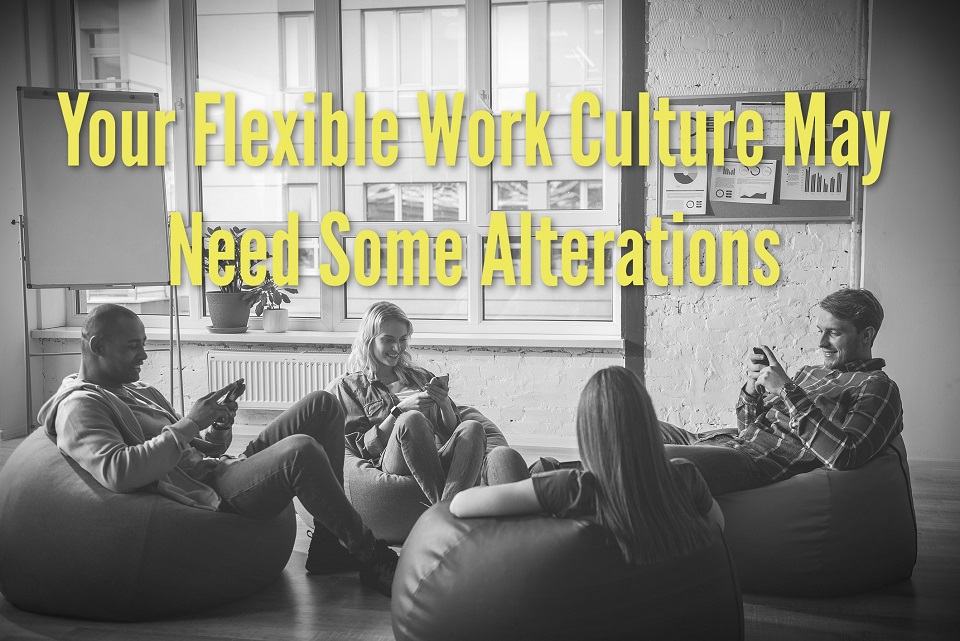 Your Flexible Work Culture May Need Some Alterations