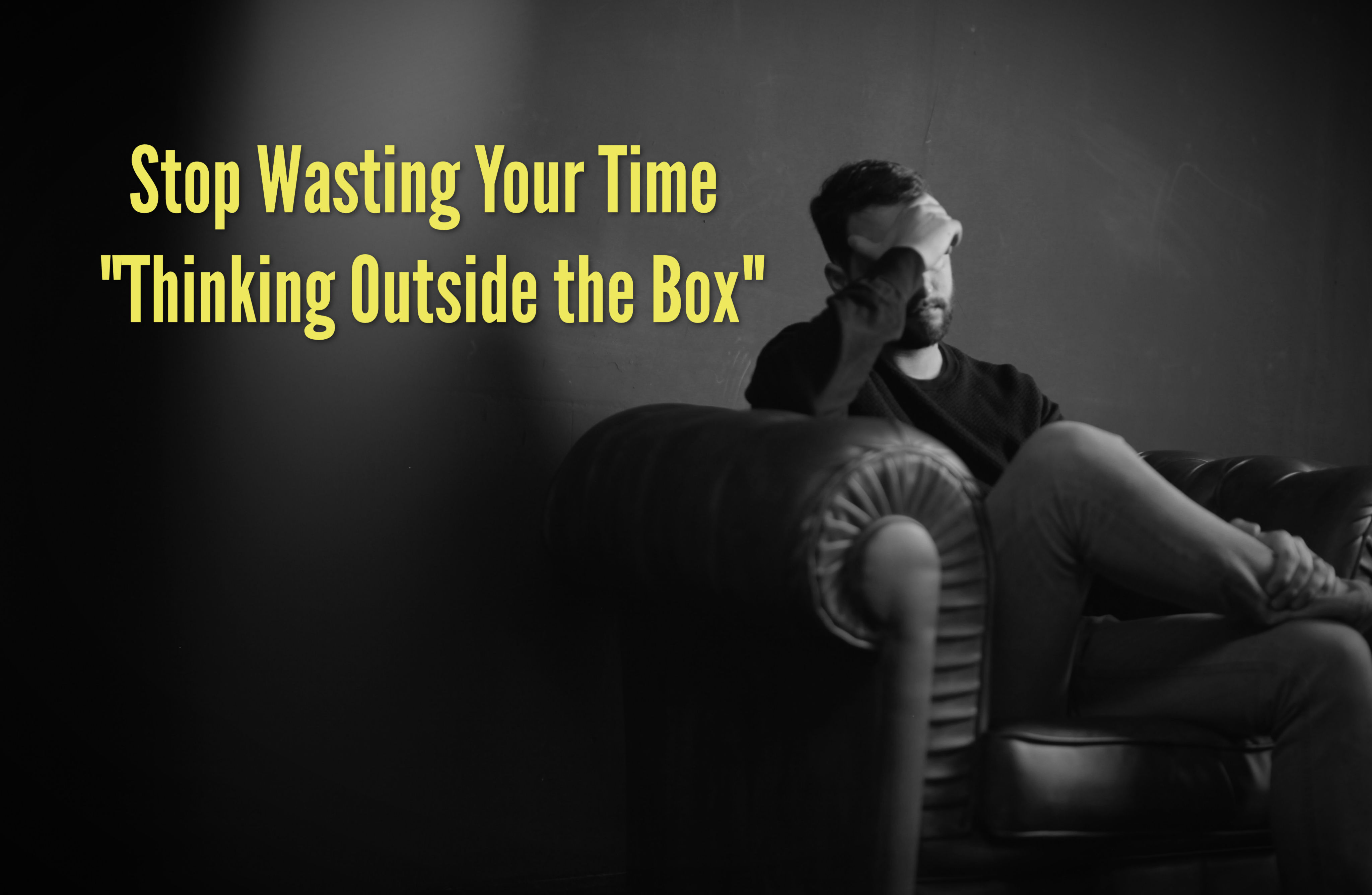 "Stop Wasting Your Time ""Thinking Outside the Box"""