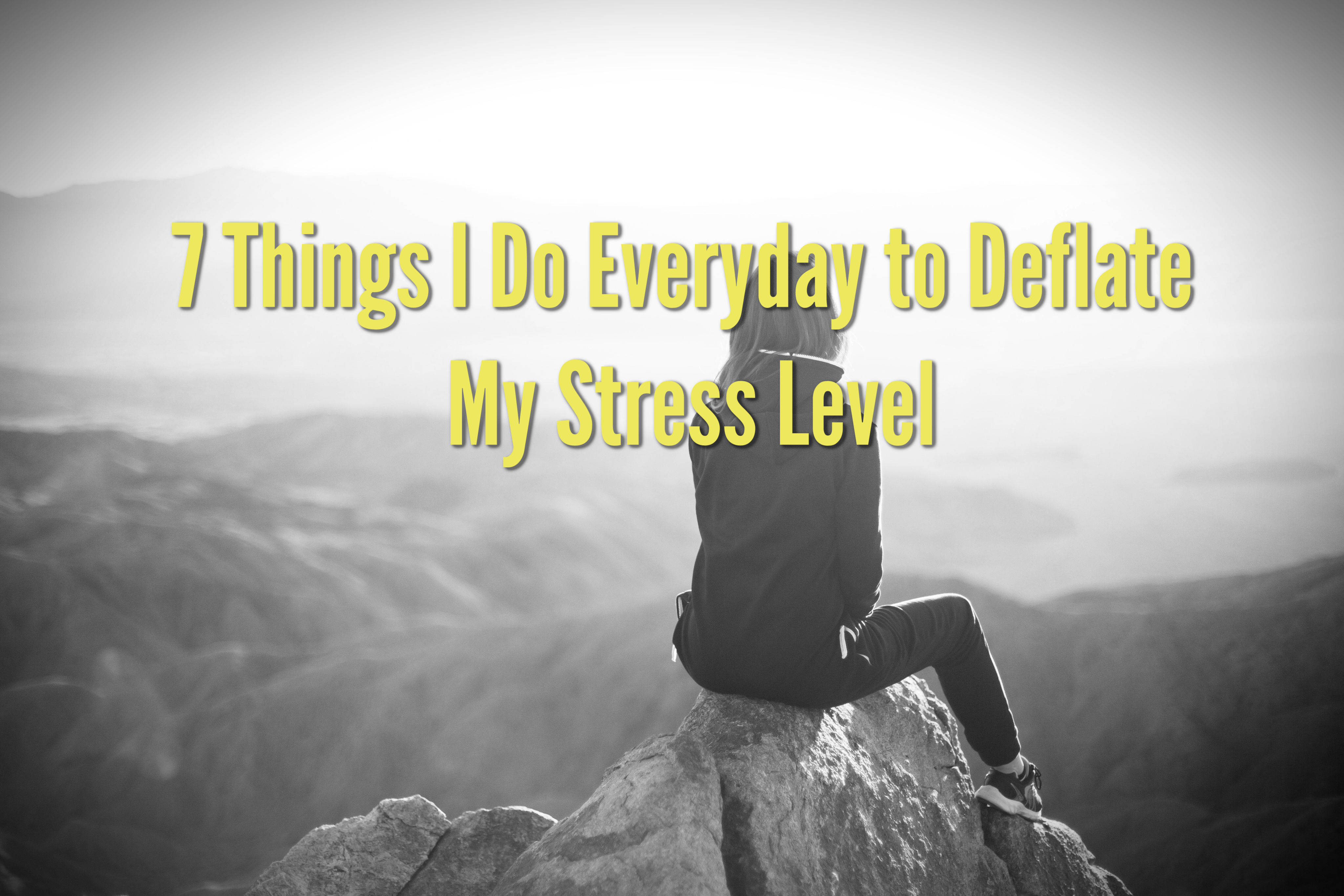 7 Things I Do Everyday to Deflate My Stress Level