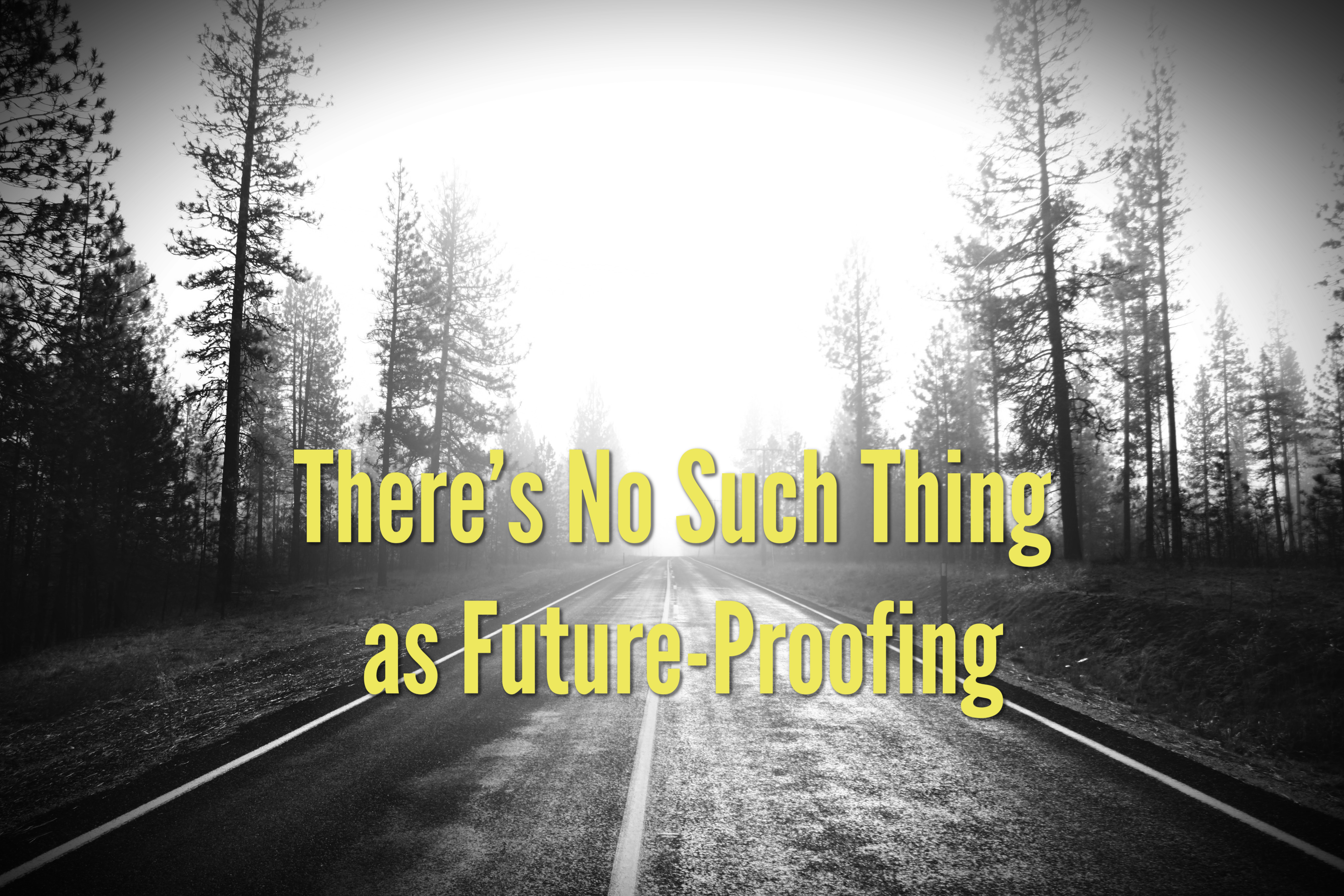 There's No Such Thing as Future-Proofing
