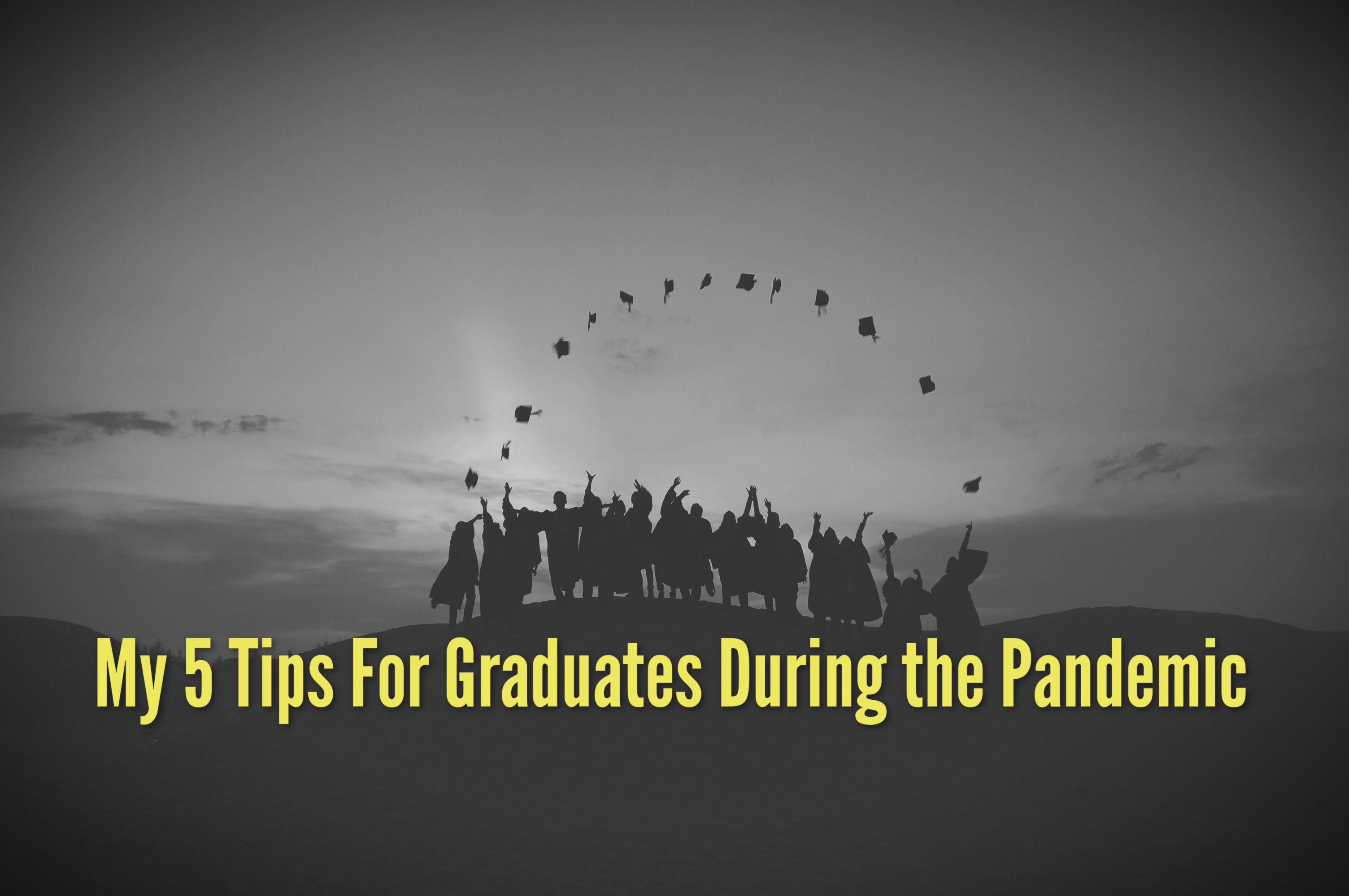 My 5 Tips For Graduates During the Pandemic