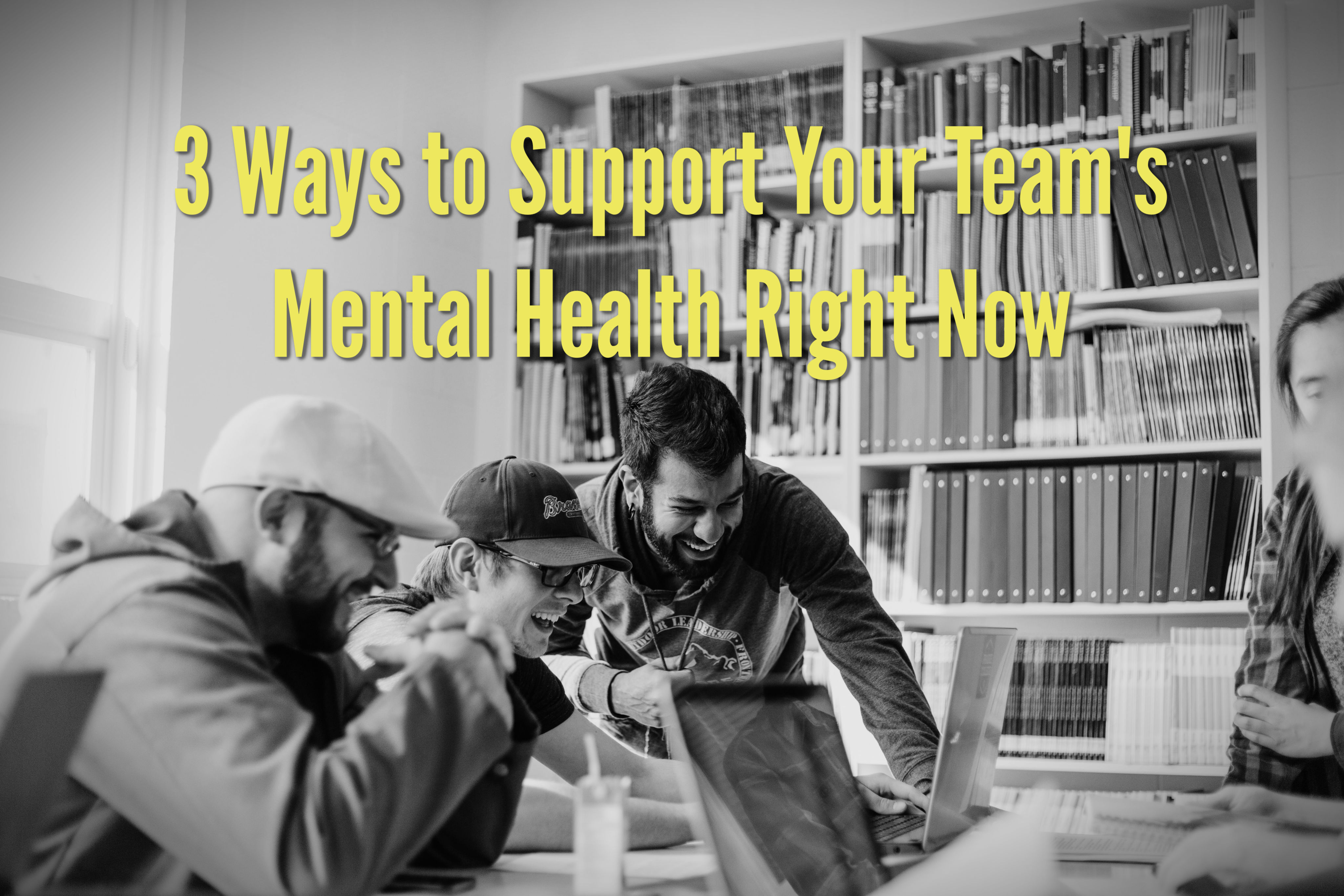 3 Ways to Support Your Team's Mental Health Right Now