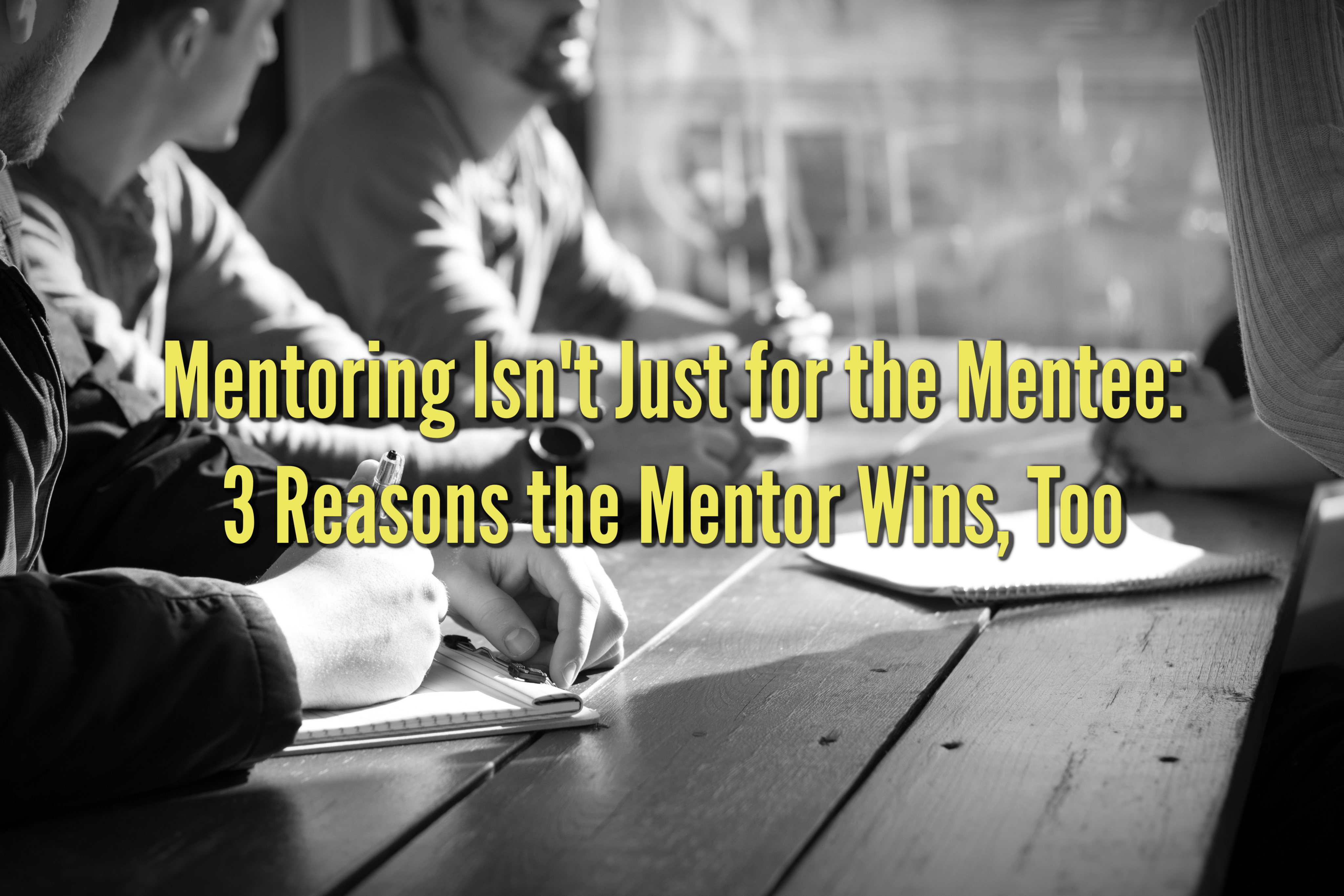 Mentoring Isn't Just for the Mentee: 3 Reasons the Mentor Wins, Too