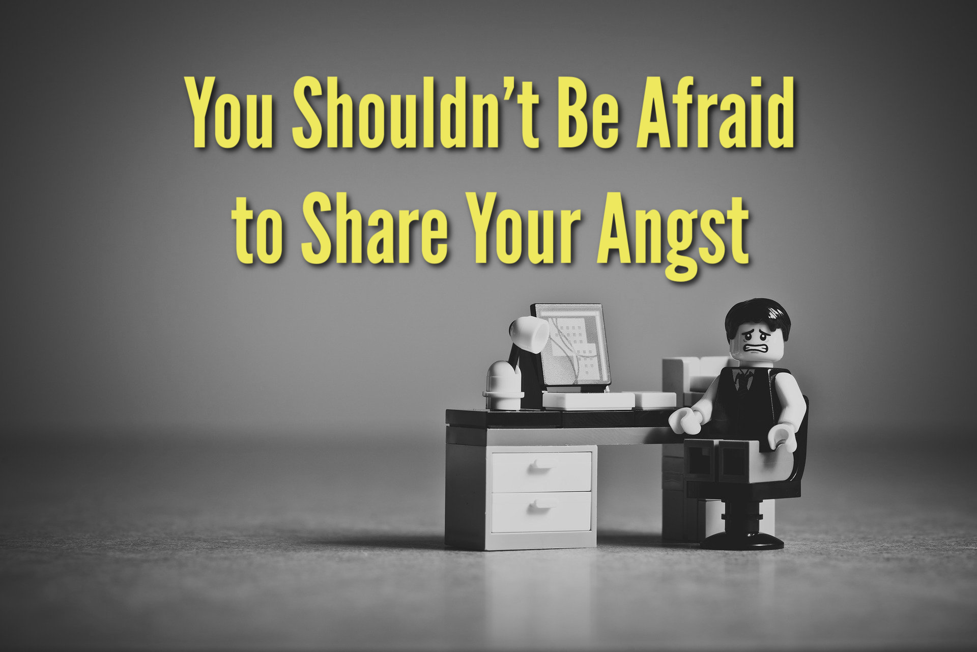 You Shouldn't Be Afraid to Share Your Angst