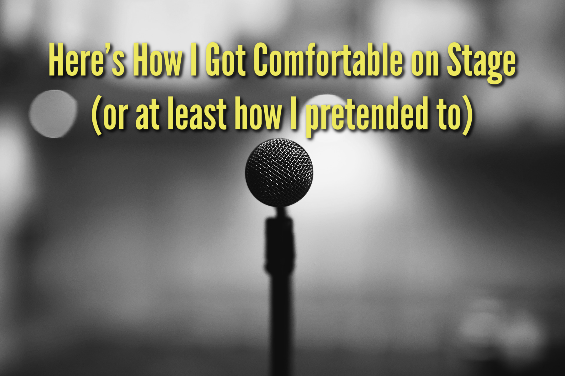 Here's How I Got Comfortable on Stage (or at least how I pretended to)