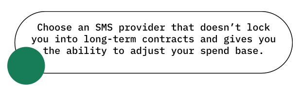 Choose an SMS provider that doesn't lock you into long-term contracts and gives you the ability to adjust your spend base