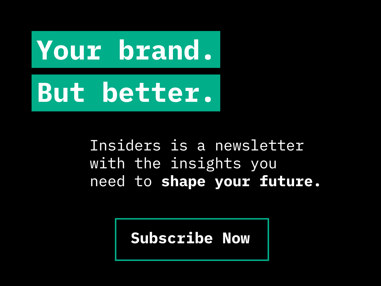 Your brand but better. Insiders is a newsletter with insights you need to help you shape your future. Subscribe now.
